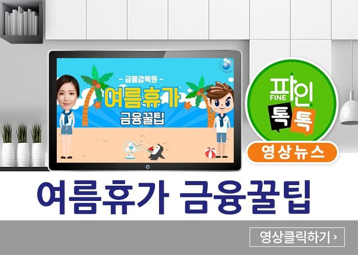 (-금융감독원- 여름휴가 금융꿀팁)파인톡톡 영상뉴스/여름휴가 금융꿀팁-영상클릭하기
