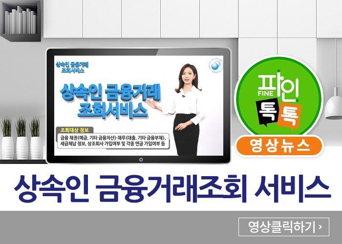 상속인 금융거래조회 서비스 - 파인 톡톡 영상뉴스(영상클릭하기)